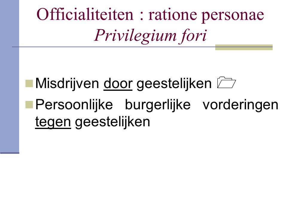 Officialiteiten : ratione personae Privilegium fori Misdrijven door geestelijken  Persoonlijke burgerlijke vorderingen tegen geestelijken