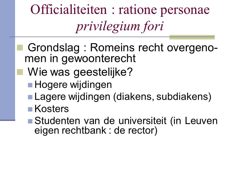 Officialiteiten : ratione personae privilegium fori Grondslag : Romeins recht overgeno- men in gewoonterecht Wie was geestelijke? Hogere wijdingen Lag