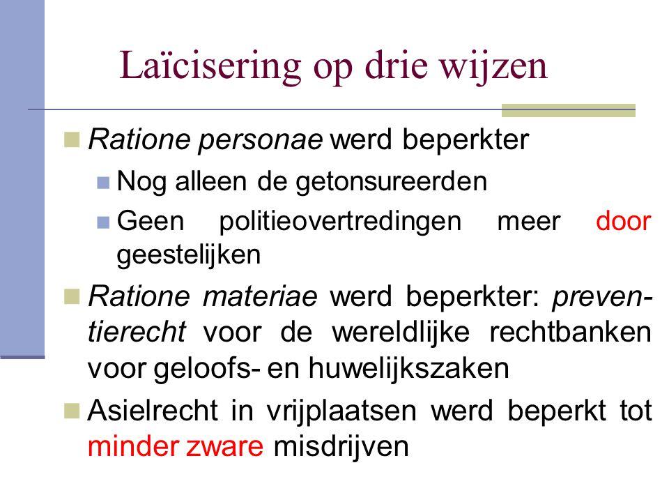 Laïcisering op drie wijzen Ratione personae werd beperkter Nog alleen de getonsureerden Geen politieovertredingen meer door geestelijken Ratione mater