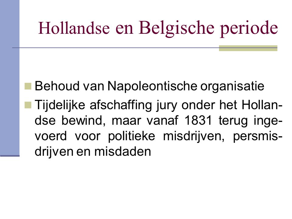 Hollandse en Belgische periode Behoud van Napoleontische organisatie Tijdelijke afschaffing jury onder het Hollan- dse bewind, maar vanaf 1831 terug i