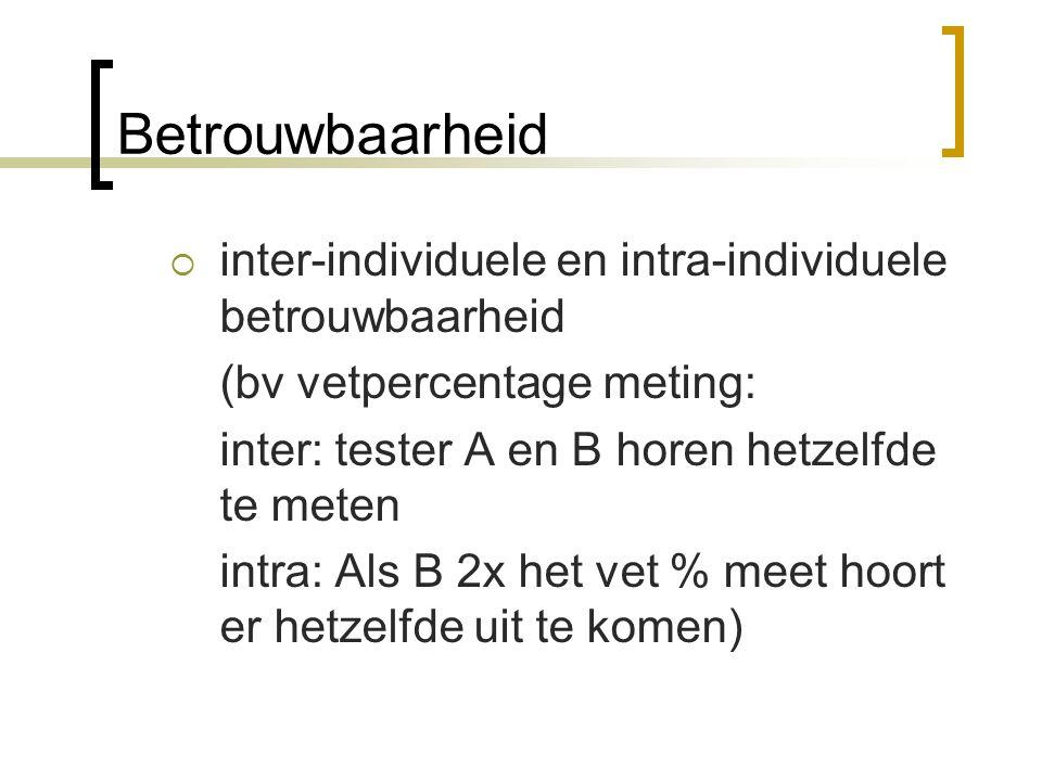 Betrouwbaarheid  inter-individuele en intra-individuele betrouwbaarheid (bv vetpercentage meting: inter: tester A en B horen hetzelfde te meten intra