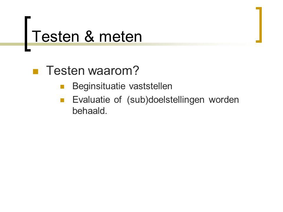 Testen & meten Testen waarom? Beginsituatie vaststellen Evaluatie of (sub)doelstellingen worden behaald.