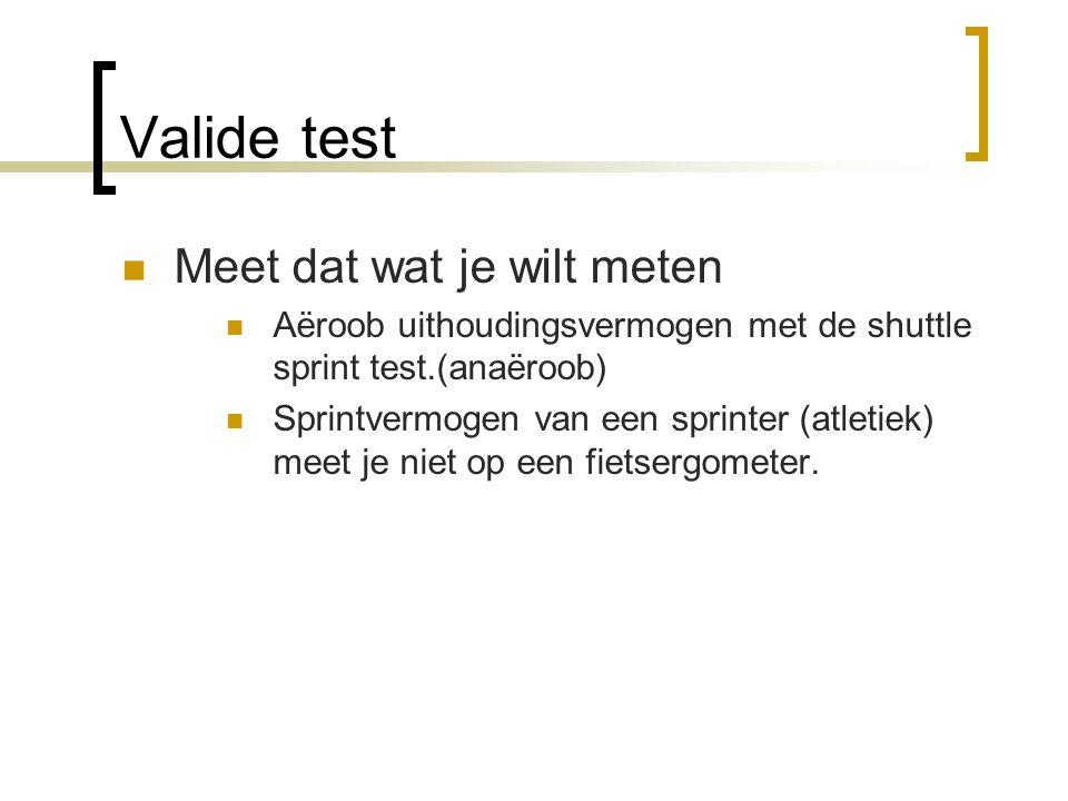 Valide test Meet dat wat je wilt meten Aëroob uithoudingsvermogen met de shuttle sprint test.(anaëroob) Sprintvermogen van een sprinter (atletiek) mee