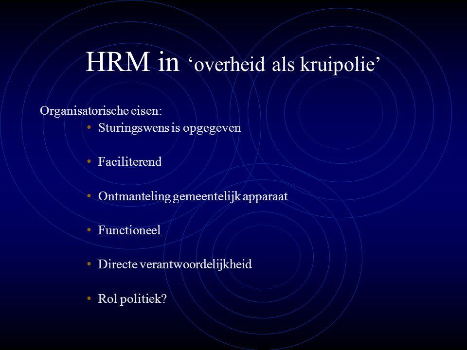 HRM in 'overheid als kruipolie' Organisatorische eisen: Sturingswens is opgegeven Faciliterend Ontmanteling gemeentelijk apparaat Functioneel Directe verantwoordelijkheid Rol politiek?