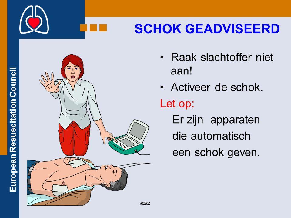 European Resuscitation Council Raak slachtoffer niet aan! Activeer de schok. Let op: Er zijn apparaten die automatisch een schok geven. SCHOK GEADVISE