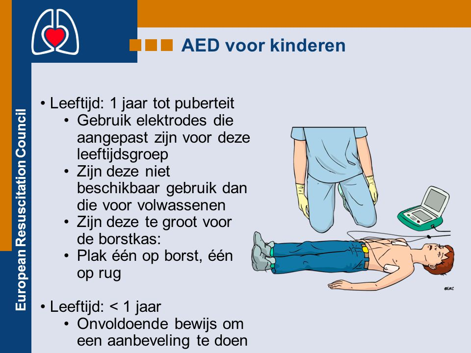 European Resuscitation Council AED voor kinderen Leeftijd: 1 jaar tot puberteit Gebruik elektrodes die aangepast zijn voor deze leeftijdsgroep Zijn de