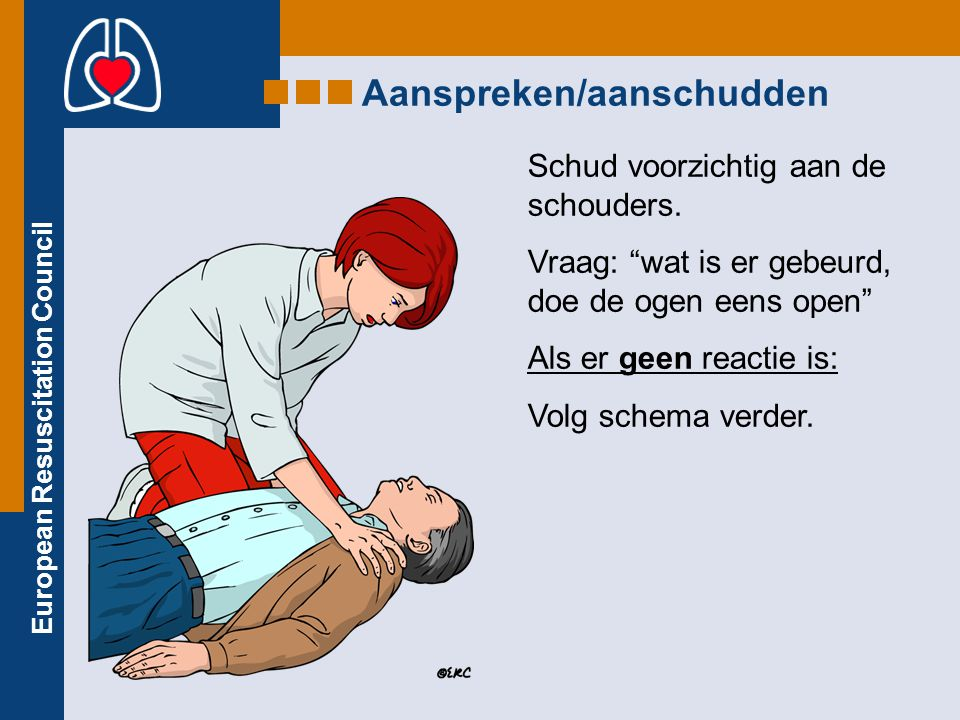 """European Resuscitation Council Schud voorzichtig aan de schouders. Vraag: """"wat is er gebeurd, doe de ogen eens open"""" Als er geen reactie is: Volg sche"""