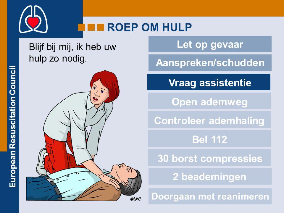 European Resuscitation Council ROEP OM HULP Let op gevaar Aanspreken/schudden Vraag assistentie Open ademweg Controleer ademhaling Bel 112 30 borst compressies 2 beademingen Blijf bij mij, ik heb uw hulp zo nodig.