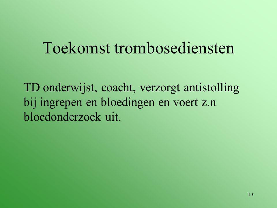 13 Toekomst trombosediensten TD onderwijst, coacht, verzorgt antistolling bij ingrepen en bloedingen en voert z.n bloedonderzoek uit.