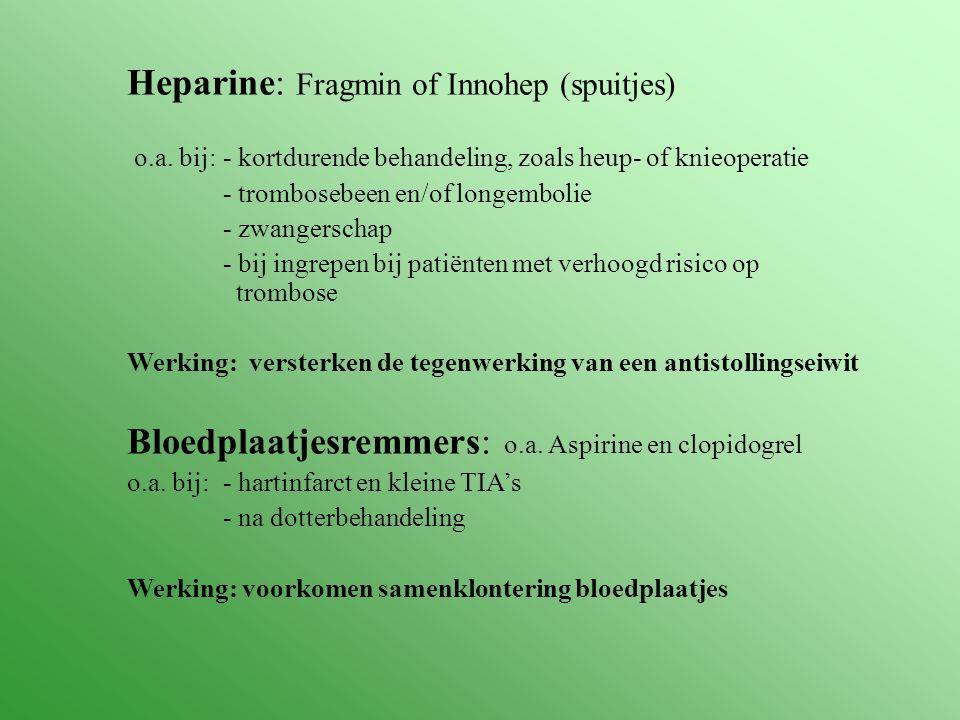 Heparine: Fragmin of Innohep (spuitjes) o.a. bij: - kortdurende behandeling, zoals heup- of knieoperatie - trombosebeen en/of longembolie - zwangersch