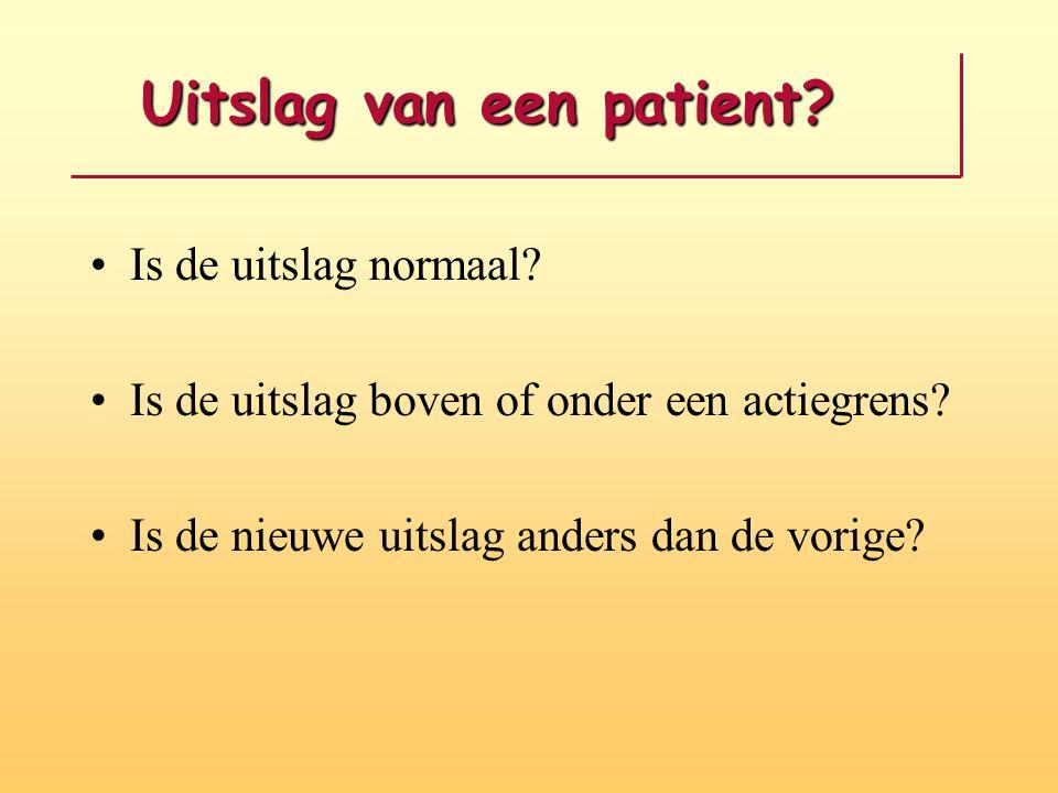 Uitslag van een patient? Uitslag van een patient? Is de uitslag normaal? Is de uitslag boven of onder een actiegrens? Is de nieuwe uitslag anders dan