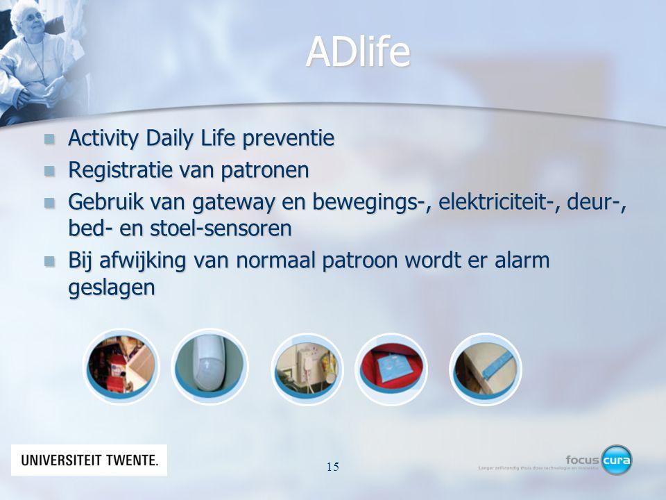 ADlife Activity Daily Life preventie Activity Daily Life preventie Registratie van patronen Registratie van patronen Gebruik van gateway en bewegings-, elektriciteit-, deur-, bed- en stoel-sensoren Gebruik van gateway en bewegings-, elektriciteit-, deur-, bed- en stoel-sensoren Bij afwijking van normaal patroon wordt er alarm geslagen Bij afwijking van normaal patroon wordt er alarm geslagen © N.Nijhof15