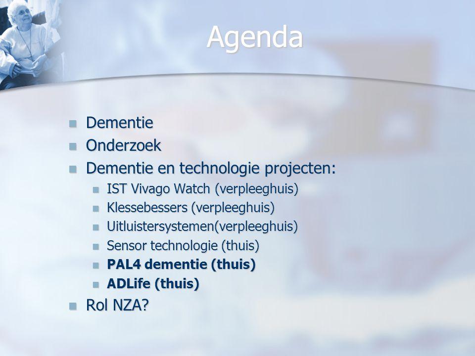 Agenda Dementie Dementie Onderzoek Onderzoek Dementie en technologie projecten: Dementie en technologie projecten: IST Vivago Watch (verpleeghuis) IST Vivago Watch (verpleeghuis) Klessebessers (verpleeghuis) Klessebessers (verpleeghuis) Uitluistersystemen(verpleeghuis) Uitluistersystemen(verpleeghuis) Sensor technologie (thuis) Sensor technologie (thuis) PAL4 dementie (thuis) PAL4 dementie (thuis) ADLife (thuis) ADLife (thuis) Rol NZA.