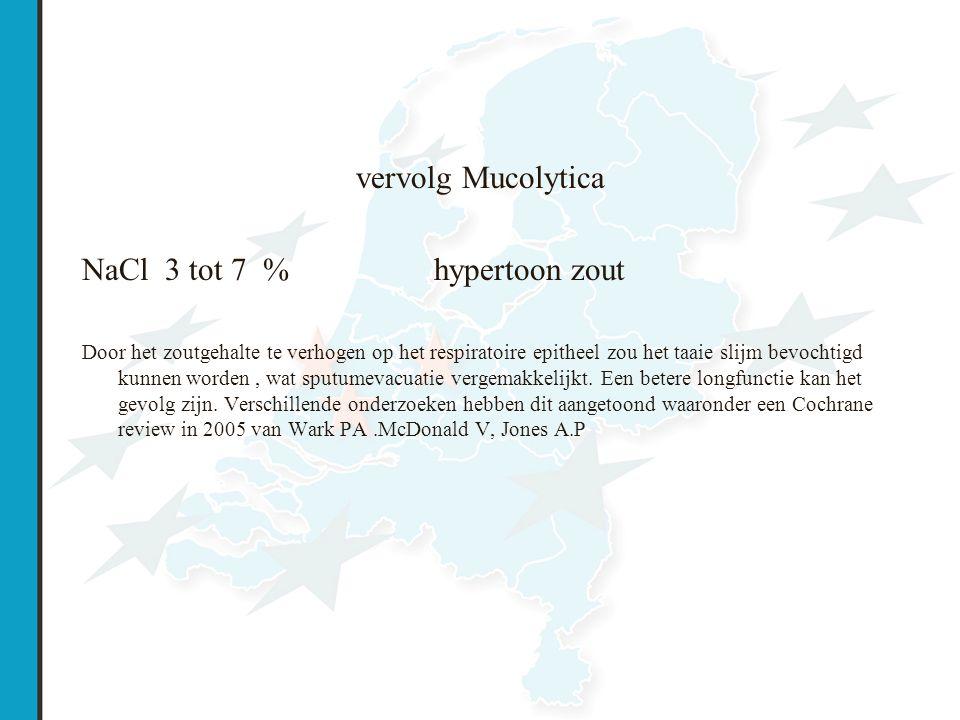 vervolg Mucolytica NaCl 3 tot 7 % hypertoon zout Door het zoutgehalte te verhogen op het respiratoire epitheel zou het taaie slijm bevochtigd kunnen worden, wat sputumevacuatie vergemakkelijkt.
