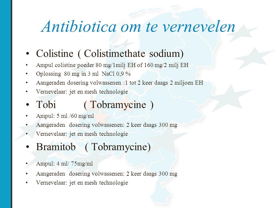 Antibiotica om te vernevelen Colistine ( Colistimethate sodium) Ampul colistine poeder 80 mg/1milj EH of 160 mg/2 milj EH Oplossing 80 mg in 3 ml NaCl 0,9 % Aangeraden dosering volwassenen :1 tot 2 keer daags 2 miljoen EH Vernevelaar: jet en mesh technologie Tobi ( Tobramycine ) Ampul: 5 ml /60 mg/ml Aangeraden dosering volwassenen: 2 keer daags 300 mg Vernevelaar: jet en mesh technologie Bramitob ( Tobramycine) Ampul: 4 ml/ 75mg/ml Aangeraden dosering volwassenen: 2 keer daags 300 mg Vernevelaar: jet en mesh technologie