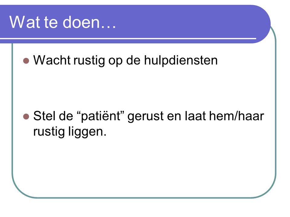"""Wat te doen… Wacht rustig op de hulpdiensten Stel de """"patiënt"""" gerust en laat hem/haar rustig liggen."""
