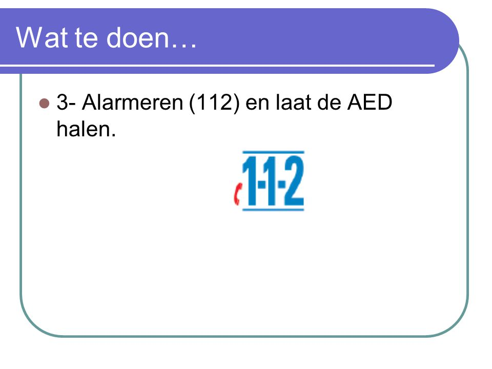 Wat te doen… 3- Alarmeren (112) en laat de AED halen.