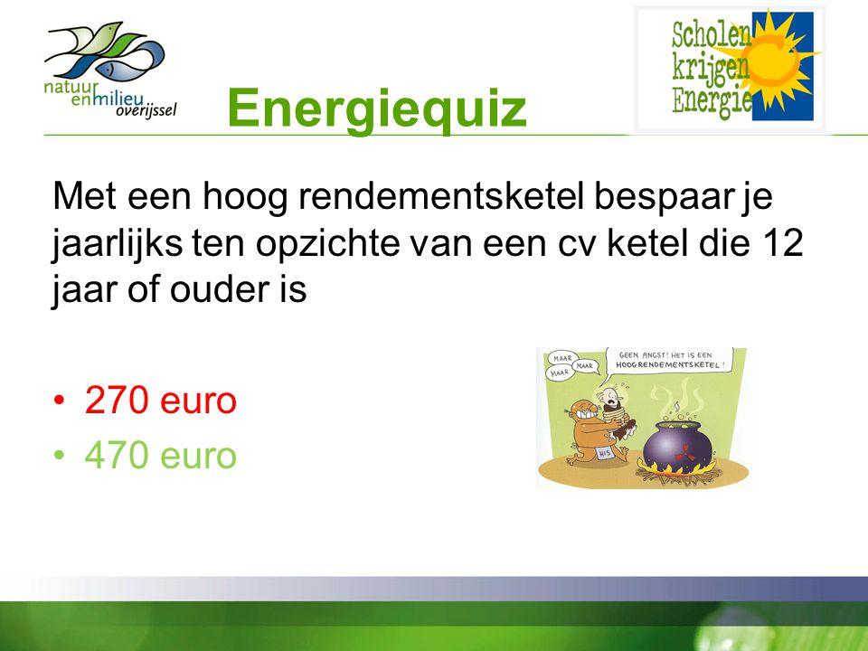 Energiequiz Met een hoog rendementsketel bespaar je jaarlijks ten opzichte van een cv ketel die 12 jaar of ouder is 270 euro 470 euro
