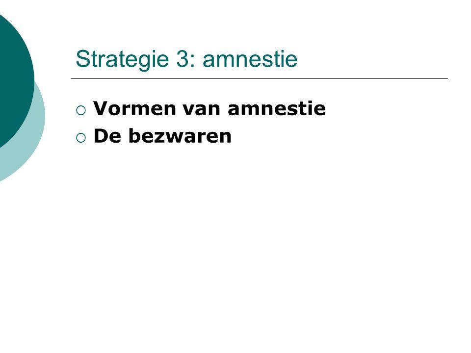 Strategie 3: amnestie  Vormen van amnestie  De bezwaren