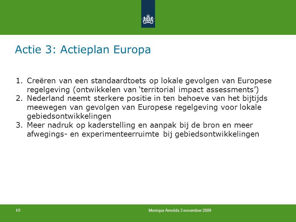 10 Monique Arnolds 3 november 2009 Actie 3: Actieplan Europa 1.Creëren van een standaardtoets op lokale gevolgen van Europese regelgeving (ontwikkelen