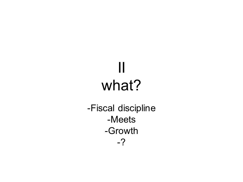 II what? -Fiscal discipline -Meets -Growth -?