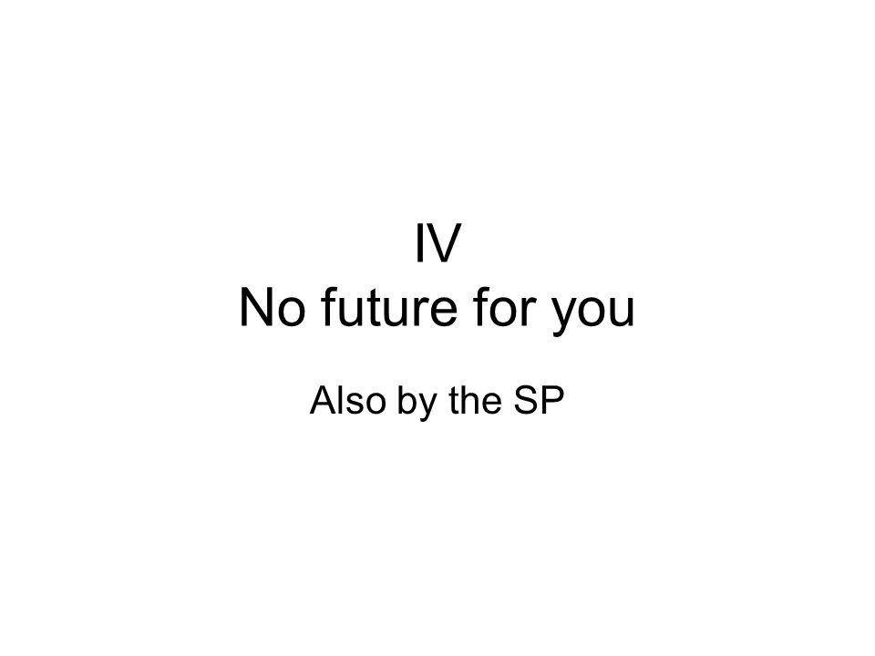 IV No future for you Also by the SP