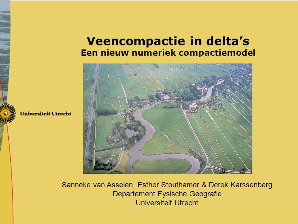 Veencompactie in delta's Een nieuw numeriek compactiemodel Sanneke van Asselen, Esther Stouthamer & Derek Karssenberg Departement Fysische Geografie U