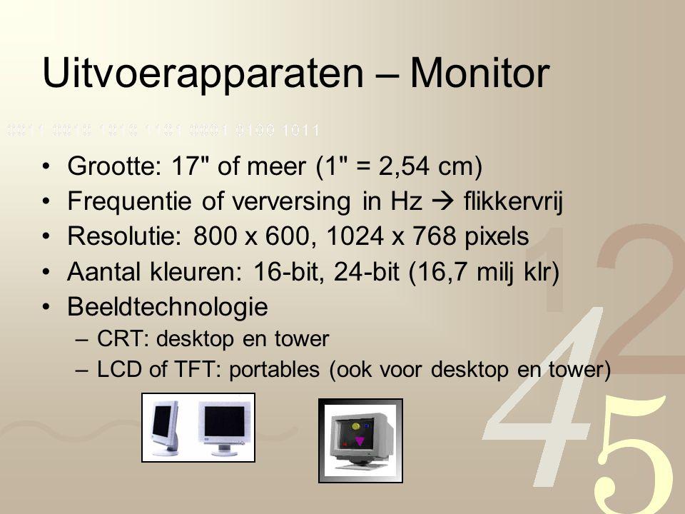 Uitvoerapparaten – Monitor Grootte: 17 of meer (1 = 2,54 cm) Frequentie of verversing in Hz  flikkervrij Resolutie: 800 x 600, 1024 x 768 pixels Aantal kleuren: 16-bit, 24-bit (16,7 milj klr) Beeldtechnologie –CRT: desktop en tower –LCD of TFT: portables (ook voor desktop en tower)