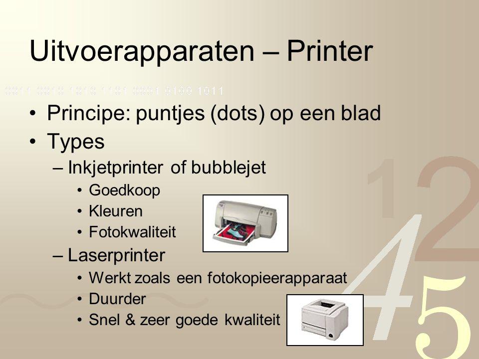 Uitvoerapparaten – Printer Principe: puntjes (dots) op een blad Types –Inkjetprinter of bubblejet Goedkoop Kleuren Fotokwaliteit –Laserprinter Werkt zoals een fotokopieerapparaat Duurder Snel & zeer goede kwaliteit