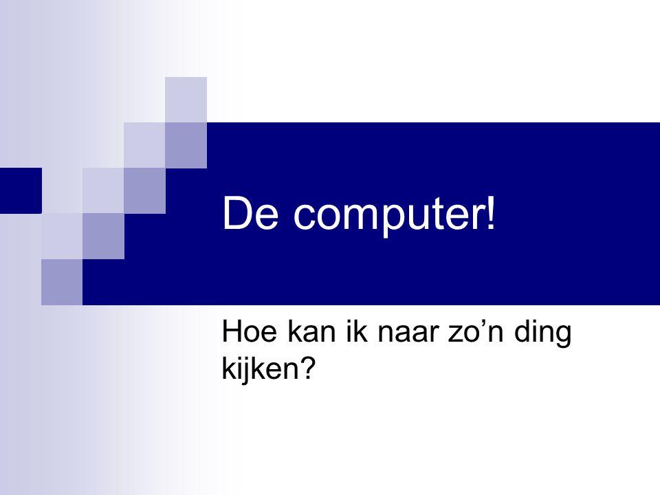 De computer! Hoe kan ik naar zo'n ding kijken?