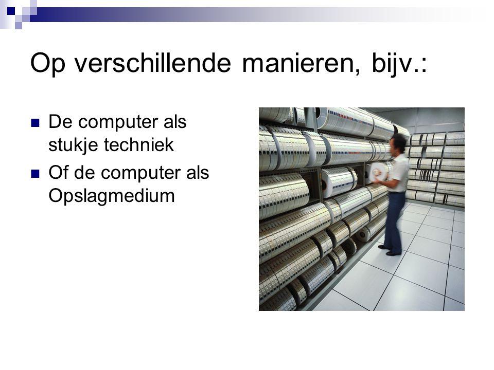 Op verschillende manieren, bijv.: De computer als stukje techniek Of de computer als Opslagmedium
