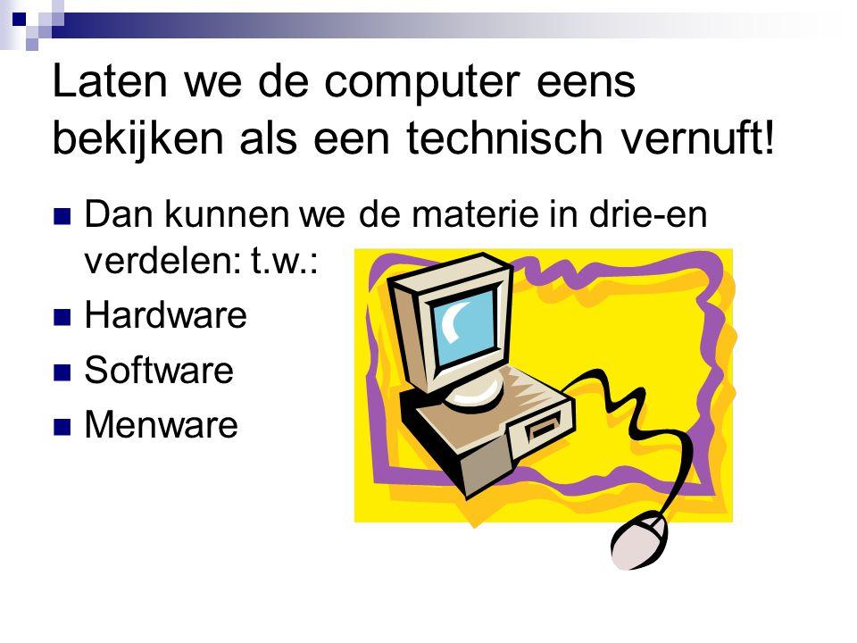 Laten we de computer eens bekijken als een technisch vernuft! Dan kunnen we de materie in drie-en verdelen: t.w.: Hardware Software Menware