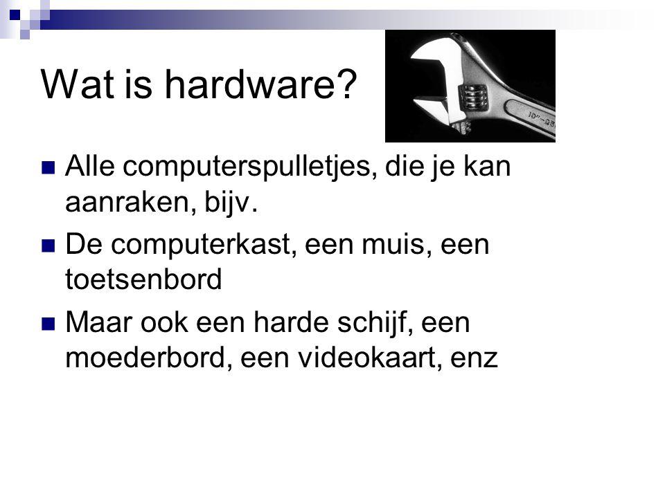 Wat is hardware? Alle computerspulletjes, die je kan aanraken, bijv. De computerkast, een muis, een toetsenbord Maar ook een harde schijf, een moederb