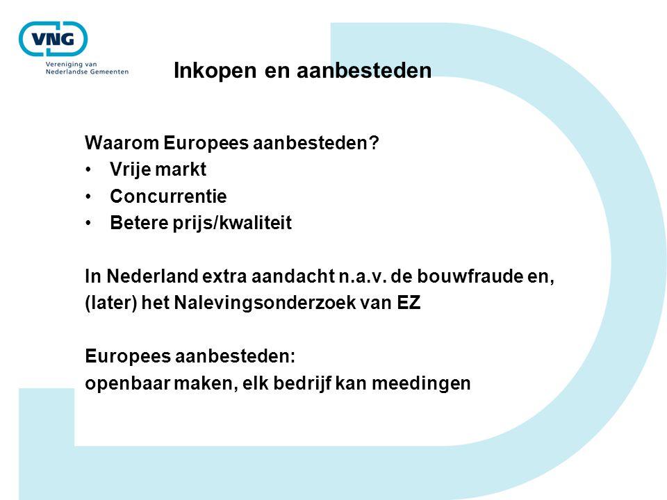 Inkopen en aanbesteden Waarom Europees aanbesteden? Vrije markt Concurrentie Betere prijs/kwaliteit In Nederland extra aandacht n.a.v. de bouwfraude e