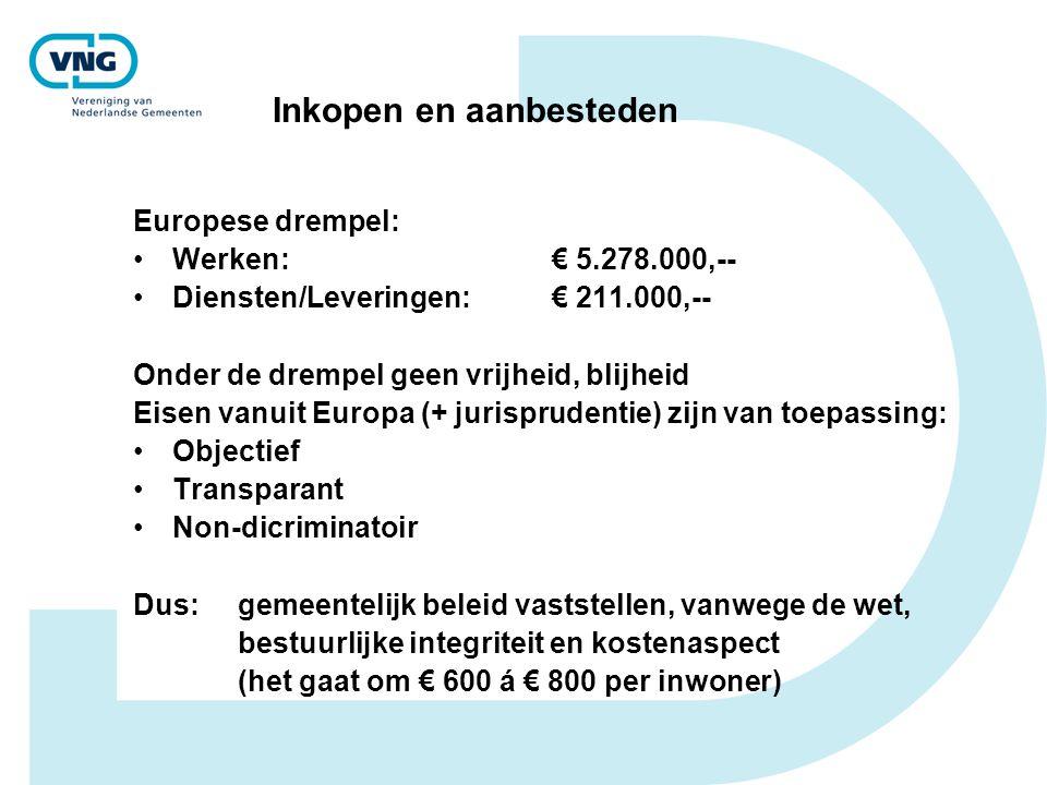 Inkopen en aanbesteden Europese drempel: Werken: € 5.278.000,-- Diensten/Leveringen: € 211.000,-- Onder de drempel geen vrijheid, blijheid Eisen vanuit Europa (+ jurisprudentie) zijn van toepassing: Objectief Transparant Non-dicriminatoir Dus:gemeentelijk beleid vaststellen, vanwege de wet, bestuurlijke integriteit en kostenaspect (het gaat om € 600 á € 800 per inwoner)
