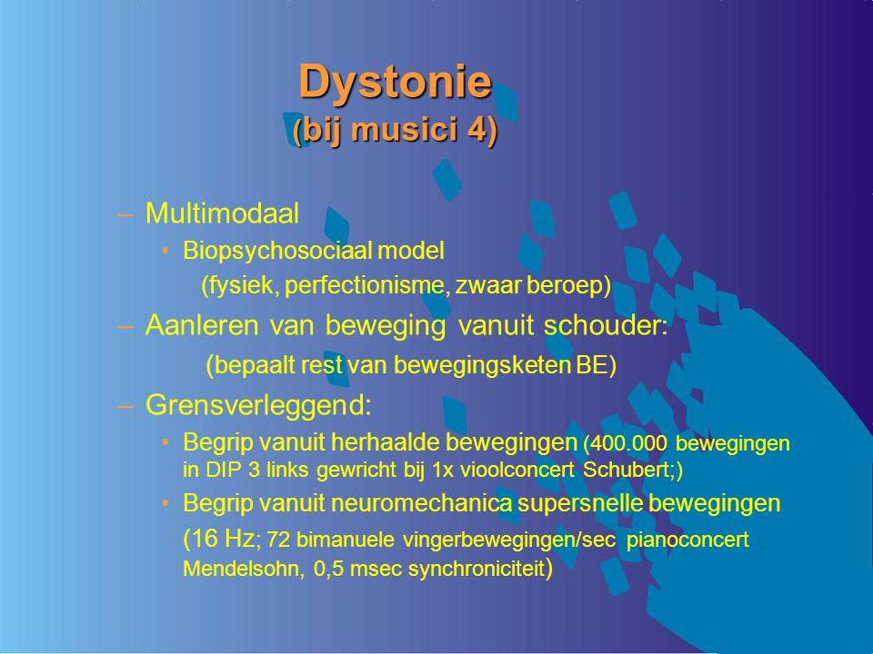 Dystonie ( bij musici 4) –Multimodaal Biopsychosociaal model (fysiek, perfectionisme, zwaar beroep) –Aanleren van beweging vanuit schouder : ( bepaalt rest van bewegingsketen BE) –Grensverleggend: Begrip vanuit herhaalde bewegingen (400.000 bewegingen in DIP 3 links gewricht bij 1x vioolconcert Schubert;) Begrip vanuit neuromechanica supersnelle bewegingen (16 Hz ; 72 bimanuele vingerbewegingen/sec pianoconcert Mendelsohn, 0,5 msec synchroniciteit )