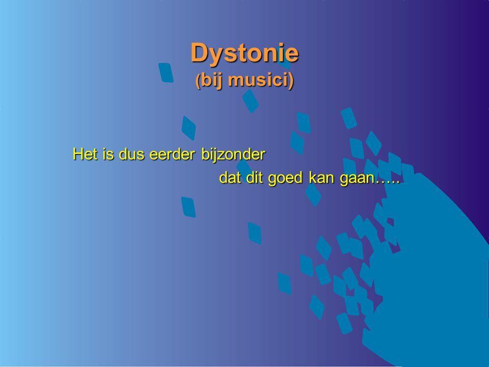 Dystonie ( bij musici) Het is dus eerder bijzonder dat dit goed kan gaan…..