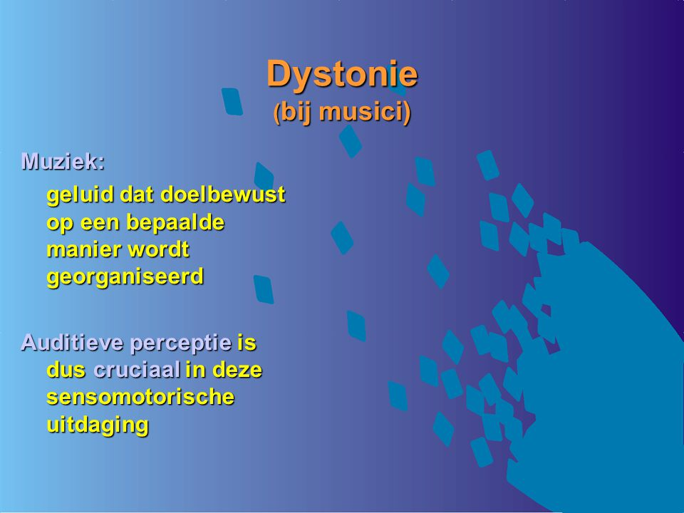 Dystonie ( bij musici) Muziek: geluid dat doelbewust op een bepaalde manier wordt georganiseerd Auditieve perceptie is dus cruciaal in deze sensomotorische uitdaging