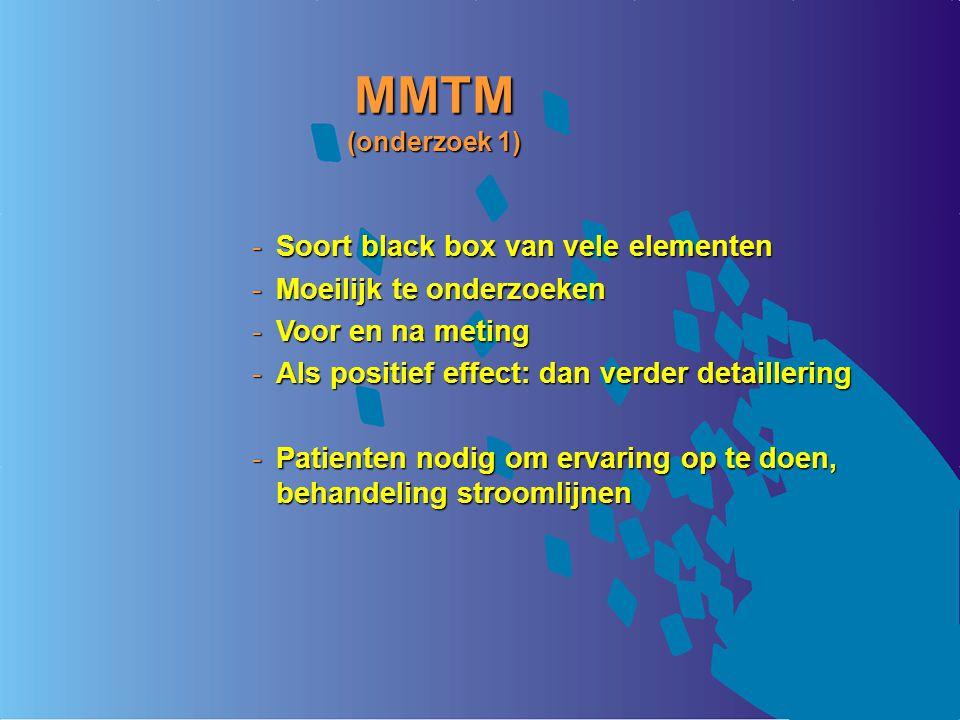 MMTM (onderzoek 1) Soort black box van vele elementen Moeilijk te onderzoeken Voor en na meting Als positief effect: dan verder detaillering Patienten nodig om ervaring op te doen, behandeling stroomlijnen