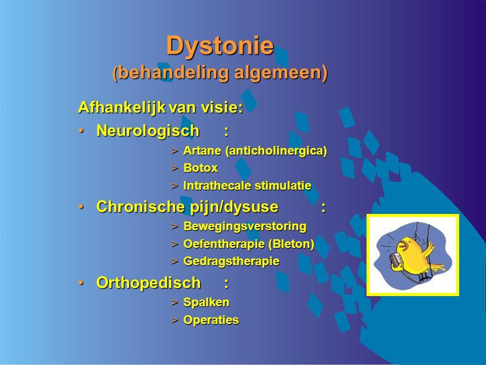 Dystonie ( behandeling algemeen) Afhankelijk van visie: Neurologisch:Neurologisch: >Artane (anticholinergica) >Botox >Intrathecale stimulatie Chronisc