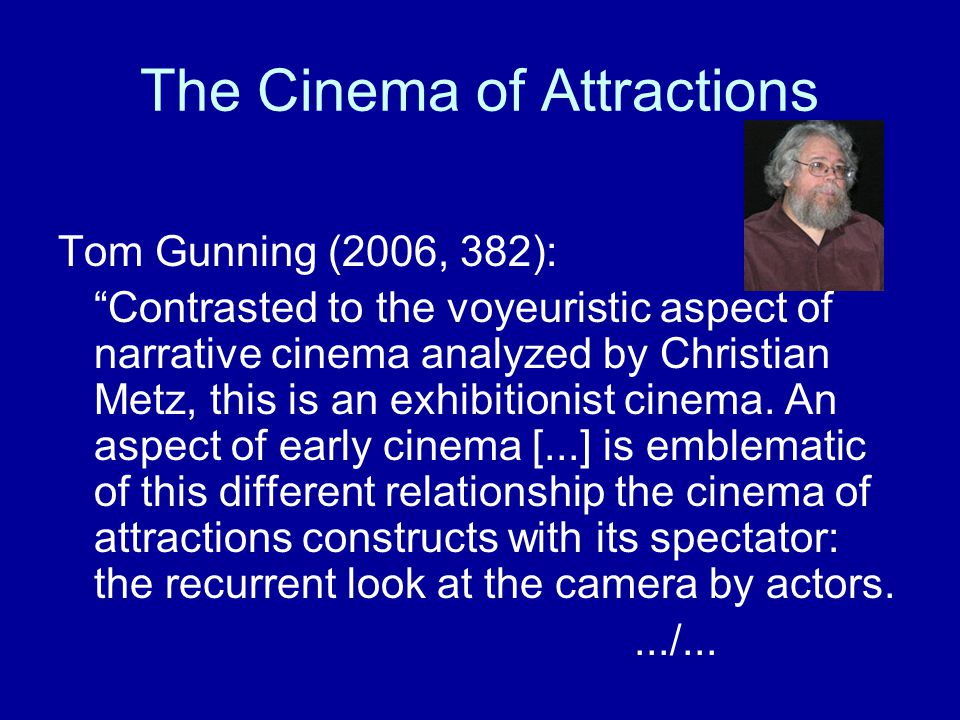 "The Cinema of Attractions Tom Gunning (2006, 382): ""Contrasted to the voyeuristic aspect of narrative cinema analyzed by Christian Metz, this is an ex"