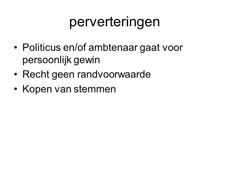 perverteringen Politicus en/of ambtenaar gaat voor persoonlijk gewin Recht geen randvoorwaarde Kopen van stemmen