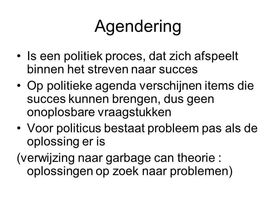 Agendering Is een politiek proces, dat zich afspeelt binnen het streven naar succes Op politieke agenda verschijnen items die succes kunnen brengen, d
