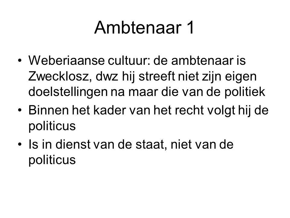 Ambtenaar 1 Weberiaanse cultuur: de ambtenaar is Zwecklosz, dwz hij streeft niet zijn eigen doelstellingen na maar die van de politiek Binnen het kade