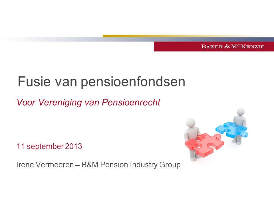 Fusie van pensioenfondsen Voor Vereniging van Pensioenrecht 11 september 2013 Irene Vermeeren – B&M Pension Industry Group