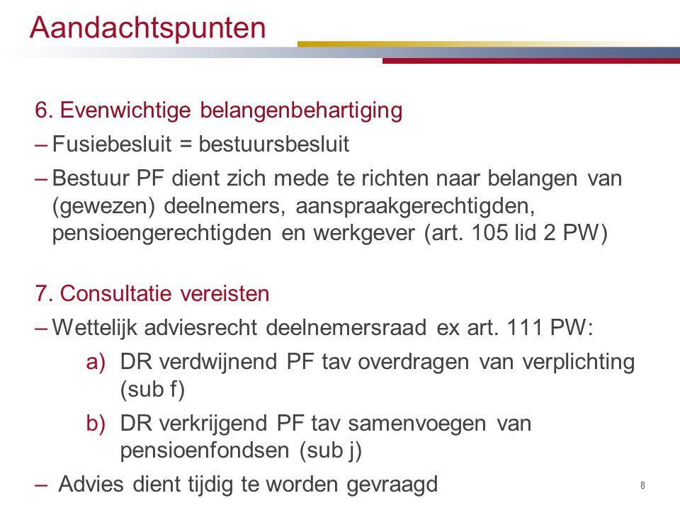 Aandachtspunten 6. Evenwichtige belangenbehartiging –Fusiebesluit = bestuursbesluit –Bestuur PF dient zich mede te richten naar belangen van (gewezen)