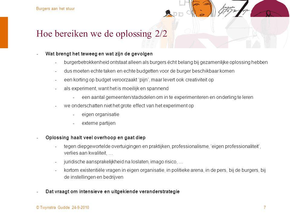 © Twynstra Gudde 24-9-2010 Burgers aan het stuur 7 Hoe bereiken we de oplossing 2/2 -Wat brengt het teweeg en wat zijn de gevolgen -burgerbetrokkenheid ontstaat alleen als burgers écht belang bij gezamenlijke oplossing hebben -dus moeten echte taken en echte budgetten voor de burger beschikbaar komen -een korting op budget veroorzaakt 'pijn', maar levert ook creativiteit op -als experiment, want het is moeilijk en spannend -een aantal gemeenten/stadsdelen om in te experimenteren en onderling te leren -we onderschatten niet het grote effect van het experiment op -eigen organisatie -externe partijen -Oplossing haalt veel overhoop en gaat diep -tegen diepgewortelde overtuigingen en praktijken, professionalisme, 'eigen professionaliteit', verlies aan kwaliteit, … -juridische aansprakelijkheid na loslaten, imago risico, … -kortom existentiële vragen in eigen organisatie, in politieke arena, in de pers, bij de burgers, bij de instellingen en bedrijven -Dat vraagt om intensieve en uitgekiende veranderstrategie