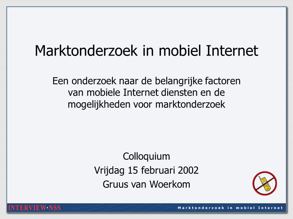 Marktonderzoek in mobiel Internet Een onderzoek naar de belangrijke factoren van mobiele Internet diensten en de mogelijkheden voor marktonderzoek Colloquium Vrijdag 15 februari 2002 Gruus van Woerkom