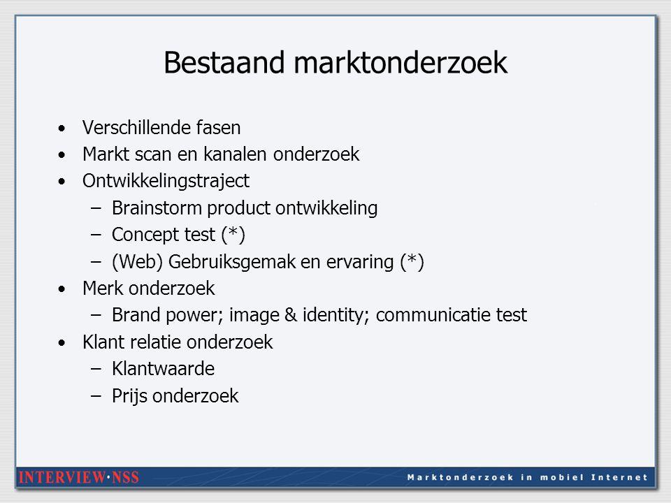 Bestaand marktonderzoek Verschillende fasen Markt scan en kanalen onderzoek Ontwikkelingstraject –Brainstorm product ontwikkeling –Concept test (*) –(Web) Gebruiksgemak en ervaring (*) Merk onderzoek –Brand power; image & identity; communicatie test Klant relatie onderzoek –Klantwaarde –Prijs onderzoek