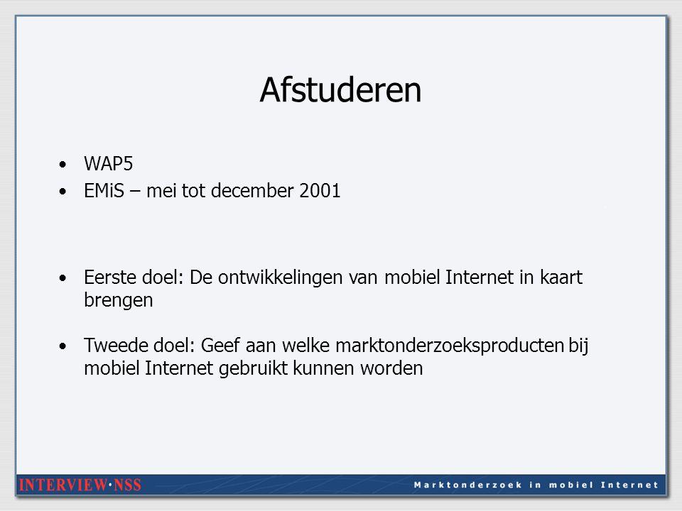 Afstuderen WAP5 EMiS – mei tot december 2001 Eerste doel: De ontwikkelingen van mobiel Internet in kaart brengen Tweede doel: Geef aan welke marktonderzoeksproducten bij mobiel Internet gebruikt kunnen worden